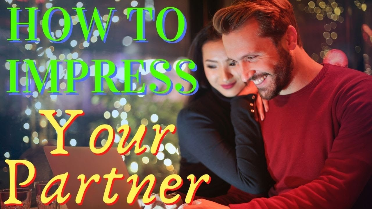 HOW TO IMPRESS YOUR PARTNER AND KEEP THE FLAMES OF LOVE ALIVE