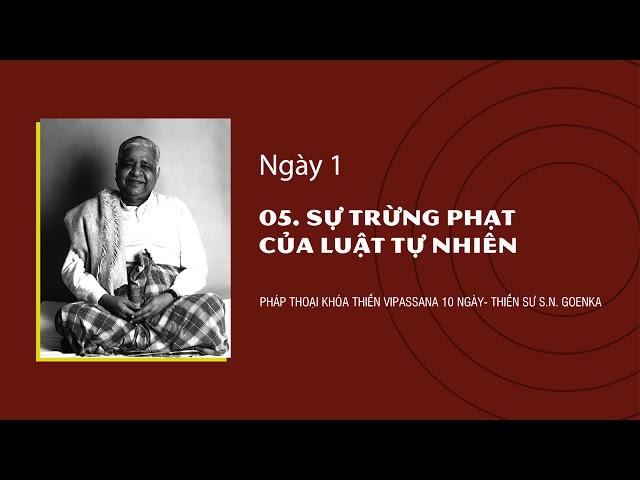 05. SỰ TRỪNG PHẠT CỦA LUẬT TỰ NHIÊN- NGÀY 1 - S.N. Goenka - Pháp Thoại Khóa Thiền Vipassana 10 Ngày