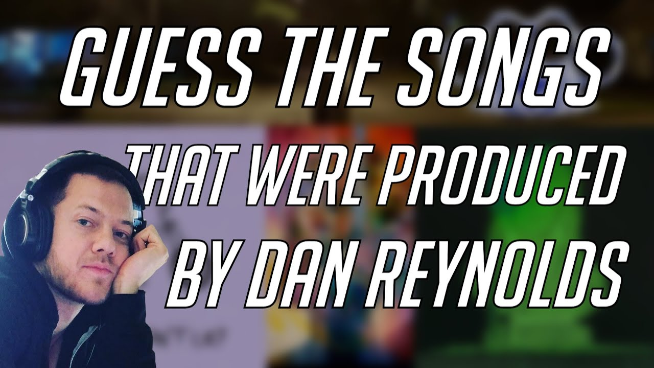 GUESS THE SONGS THAT WERE PRODUCED BY DAN REYNOLDS OF IMAGINE DRAGONS