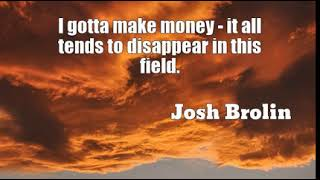Josh Brolin: I gotta make money - it all tends to disappear in this field....