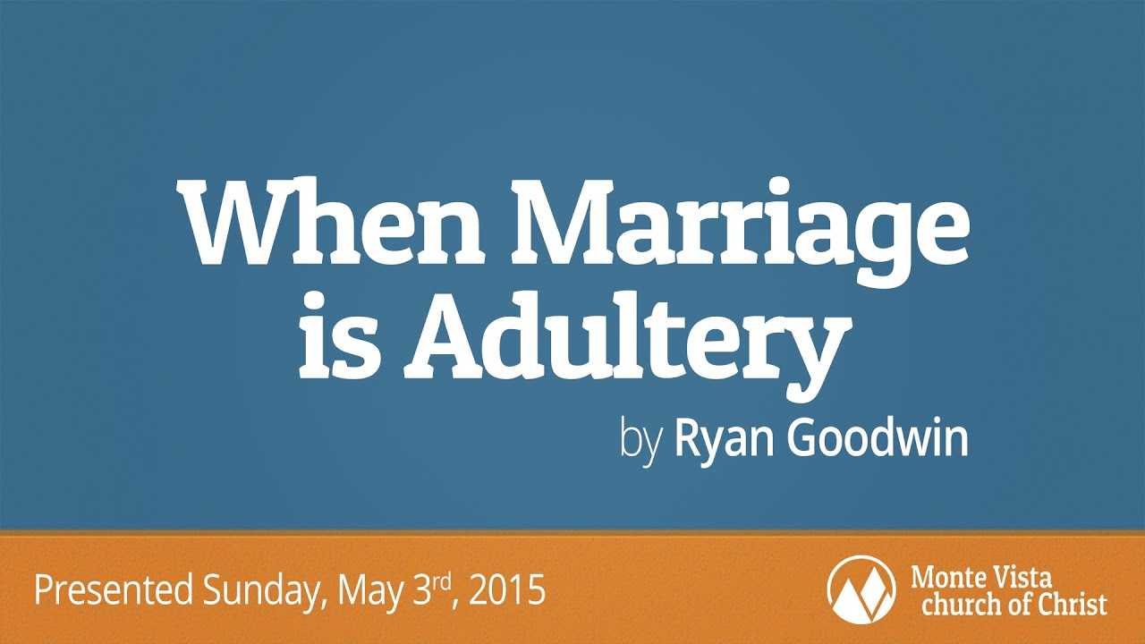 When Marriage is Adultery - Ryan Goodwin - Monte Vista church of Christ