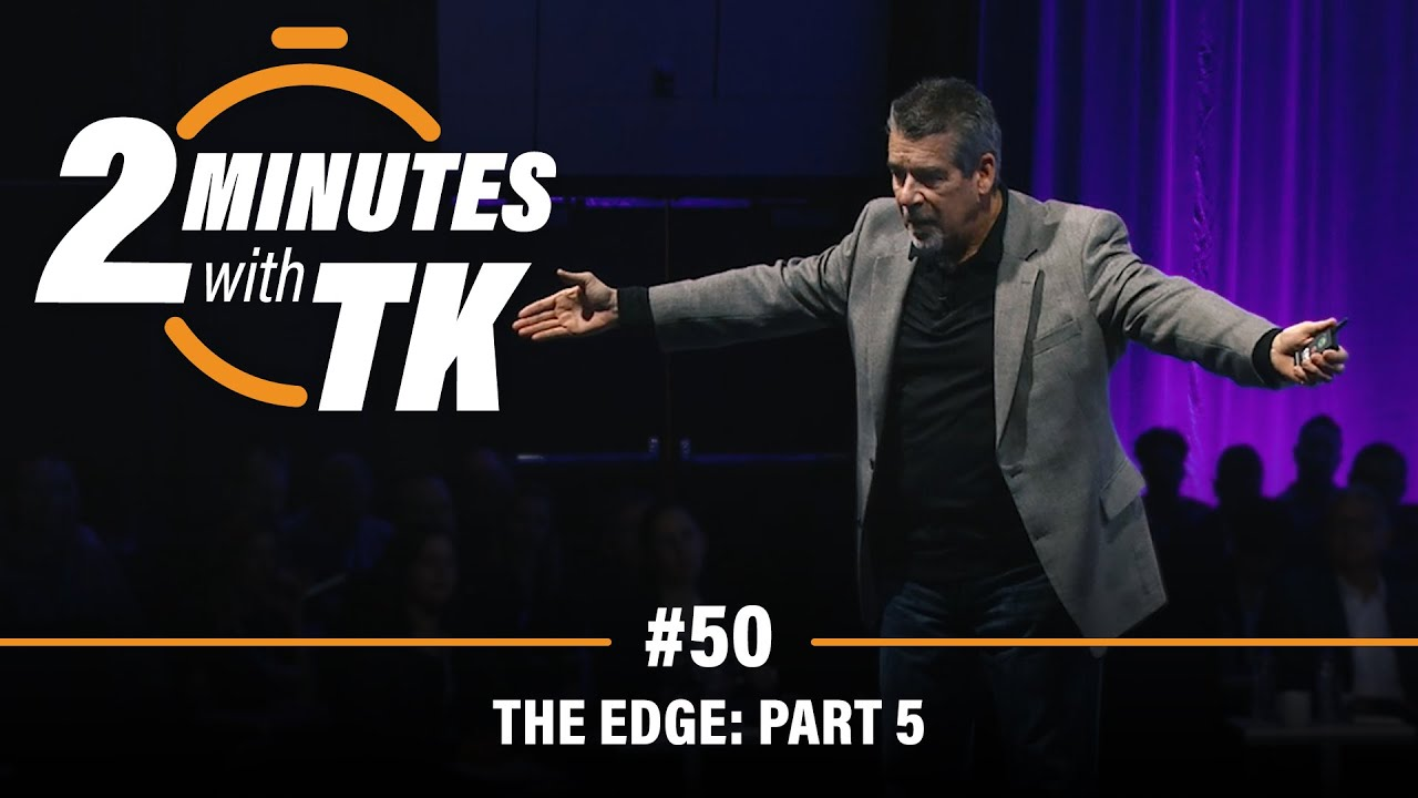 2 Minutes with TK #50: The Edge, Part 5