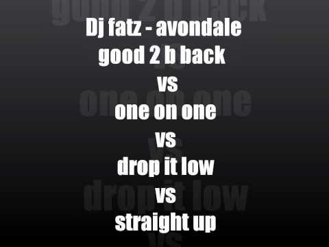 Dj fatz remix-good 2 b back vs one on one vs drop it low vs straight up.wmv