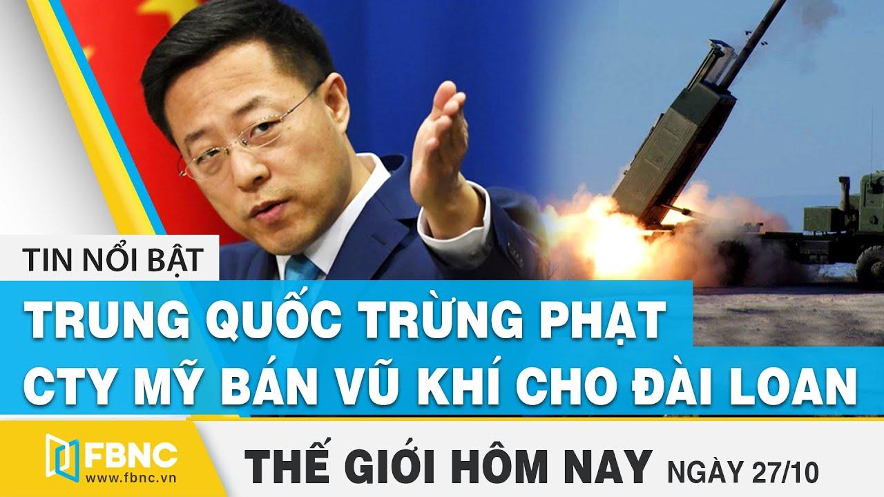 Tin thế giới mới nhất 27/10 | Trung Quốc trừng phạt công ty Mỹ bán vũ khí cho Đài Loan | FBNC