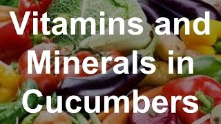 Vitamins and Minerals in Cucumbers - Health Benefits of Cucumbers