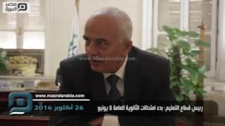 مصر العربية | رئيس قطاع التعليم: بدء امتحانات الثانوية العامة 8 يونيو