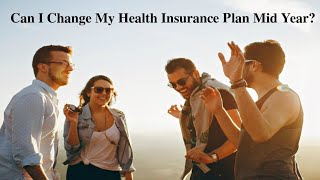 Can I change my health insurance plan mid year?