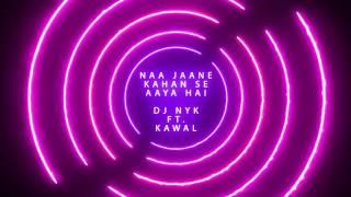 Naa Jaane Kahan Se Aaya Hai - DJ NYK Ft. Kawal