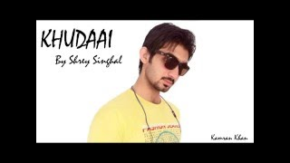 Khudaai by shrey singhal Rept by Kamran khan its my world