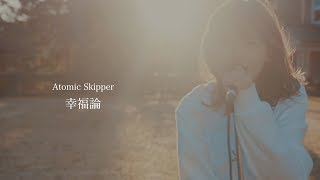 Atomic Skipper【幸福論】Music Video