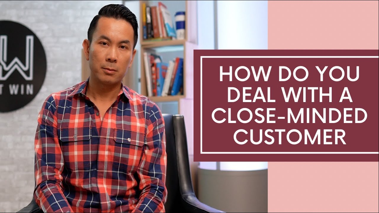 How Do You Deal With A Close Minded-Customer