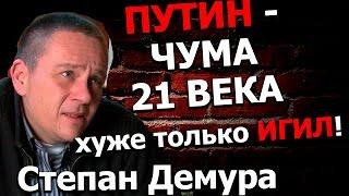 Степан Демура ЧУМА 21 ВЕКА  ПУТИН!ХУЖЕ ТОЛЬКО ИГИЛ!