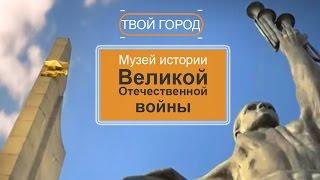 Первый в мире музей истории Великой Отечественной войны. ТВОЙ ГОРОД
