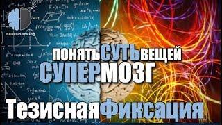 Активация Супер-Интеллекта: «ТЕЗИСНАЯ ФИКСАЦИЯ». Понимание Сути Вещей.