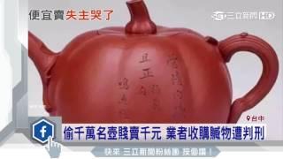 偷千萬名壺賤賣千元 業者收購贓物遭判刑│三立新聞台