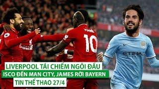 TIN THỂ THAO 27/4 | Thắng 5 sao,Liverpool tái chiếm ngôi đầu| Isco đến Man City, James rời Bayern