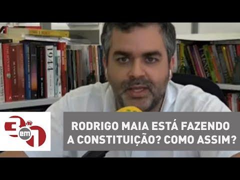 Rodrigo Maia Está Fazendo A Constituição? Como Assim?