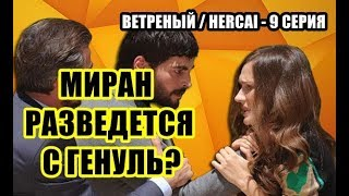 ВЕТРЕНЫЙ / HERCAI - 9 СЕРИЯ,  МИРАН РАЗВЕДЕТСЯ    С ГЕНУЛЬ?