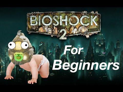 BIOSHOCK 2 FOR BEGINNERS