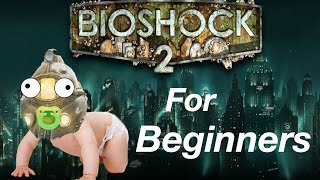 BIOSHOCK 2 FOR BEGINNERS