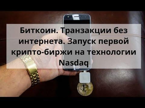 Биткоин. Транзакции без интернета. Запуск первой крипто-биржи на технологии Nasdaq