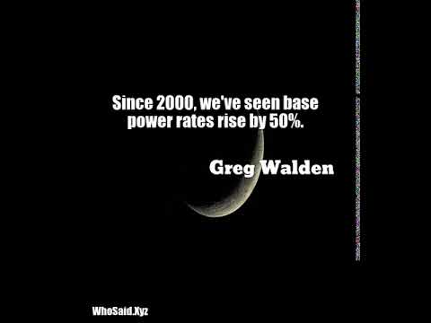 Greg Walden: Since 2000, we've seen base power rates rise by 50%....
