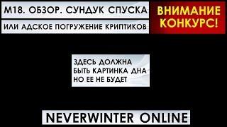 М18. ОБЗОР. СУНДУК СПУСКА (АДСКОГО ПОГРУЖЕНИЯ) - ДНО ПРОБИТО. Neverwinter Online