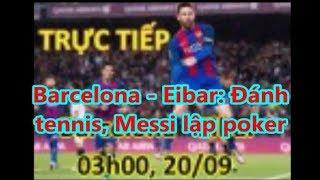 Barcelona - Eibar: Đánh  tennis, Messi lập poker