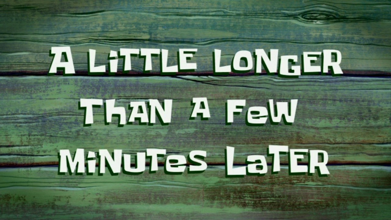A Little Longer Than a Few Minutes Later  SpongeBob Time