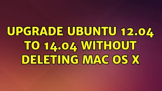 Ubuntu: Upgrade Ubuntu 12.04 to 14.04 without deleting Mac OS X