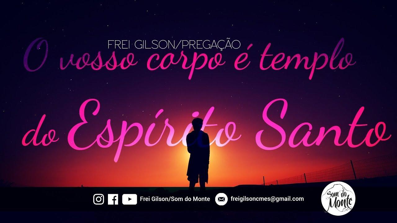 Frei Gilson/Pregação - O vosso corpo é templo do Espírito