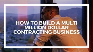 How To Build A Multi Million Dollar Contracting Business | General Contractor Tips