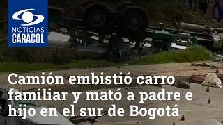 Camión embistió carro familiar y mató a padre e hijo en el sur de Bogotá