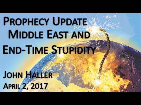 "2017 04 02 John Haller's Prophecy Update ""End Time and Middle East Stupidity"""