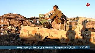 الجيش والمقاومة يكسران هجمات الحوثيين ويتقدمان في الجوف ومأرب