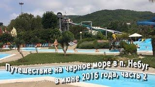 Поездка на машине в отпуск на Черное море в п. Небуг в июне 2016г., часть 2(Видеоотчет о нашей поездке и отдыхе на Черном море, а именно в п. Небуг. В данном видео вы увидите посещение..., 2016-07-01T11:00:02.000Z)