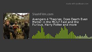 Avengers 4 Theories, Does Death Even Matter in the MCU? Fast and the Furious, Harry Potter and more