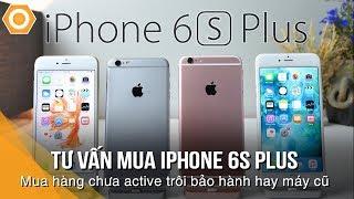 Tư vấn mua 6s Plus: Chênh 600k, Nên mua hàng Chưa active-Trôi bảo hành hay Likenew cũ?