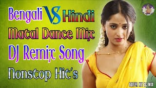 Bengali Vs Hindi Nonstop Dj Song || বাংলা & হিন্দি কিছু নাচের গান || Dance Mix Nonstop Dj Remix Song