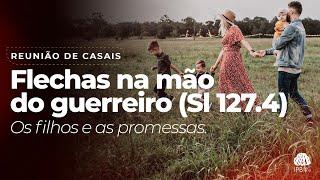 Reunião de Casais - Flechas na mão do guerreiro - Sl 127.4  - Rev. Misael - 11/09/2021