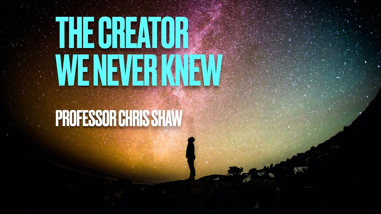 The Creator We Never Knew by Professor Chris Shaw