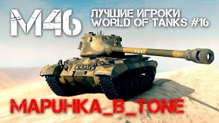 Лучшие игроки World of Tanks #16 - M46 (MapuHka_B_Tone)
