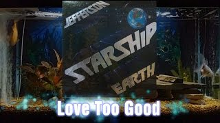 Love Too Good = Jefferson Starship = Earth