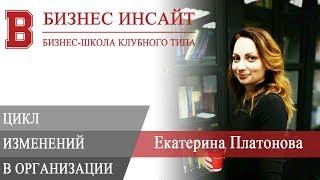 БИЗНЕС ИНСАЙТ: Екатерина Платонова. Цикл изменений в организации