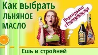 ЛЬНЯНОЕ МАСЛО как выбрать советы знакомой из Роспотебнадзора Льняное масло польза и вред