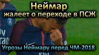 Неймар не рад переходу в ПСЖ и посетил Барселону. Угрозы футболисту перед ЧМ-2018
