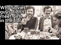 LIFE IN USSR 102. Why the Soviet guys never met  girls in the bar?