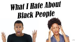 What I Hate About Black People