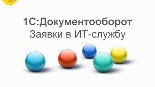 «1С:Документооборот» – простые задачи решаются просто (на примере заявок в ИТ-службу)