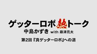 『ゲッターロボ熱トーク/中島かずき氏with藤津亮太氏』 第2回 『真ゲッターロボ』への道